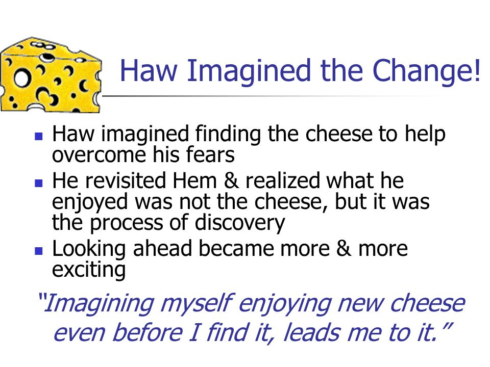 Haw Imagined the Change! Haw imagined finding the cheese to help overcome his fears He revisited Hem & realized what he enjoyed was not the cheese, bu