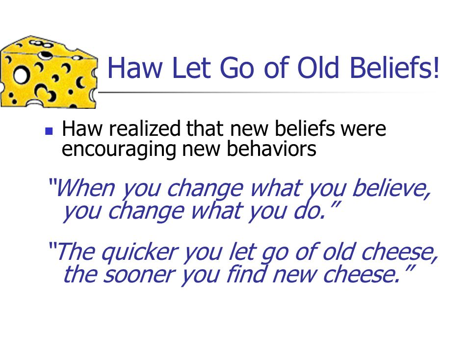Haw Let Go of Old Beliefs! Haw realized that new beliefs were encouraging new behaviors When you change what you believe, you change what you do. The