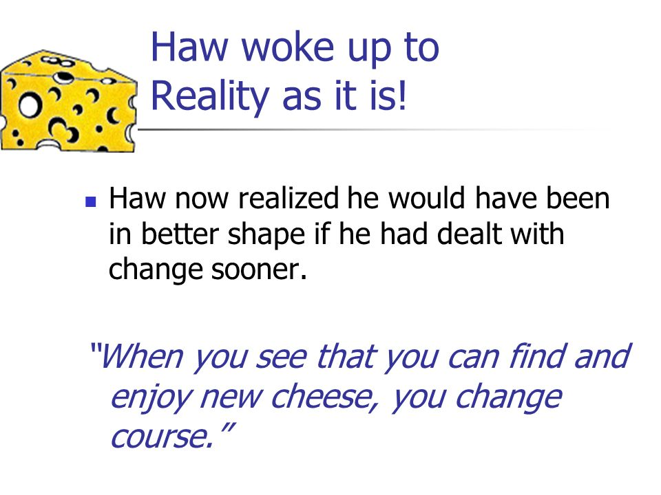 Haw woke up to Reality as it is! Haw now realized he would have been in better shape if he had dealt with change sooner. When you see that you can fin