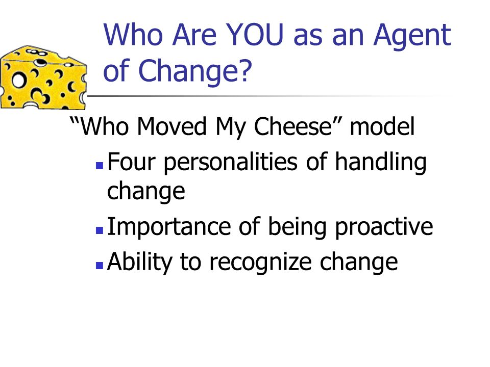 Who Are YOU as an Agent of Change? Who Moved My Cheese model Four personalities of handling change Importance of being proactive Ability to recognize