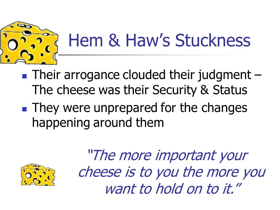 Hem & Haws Stuckness Their arrogance clouded their judgment – The cheese was their Security & Status They were unprepared for the changes happening ar