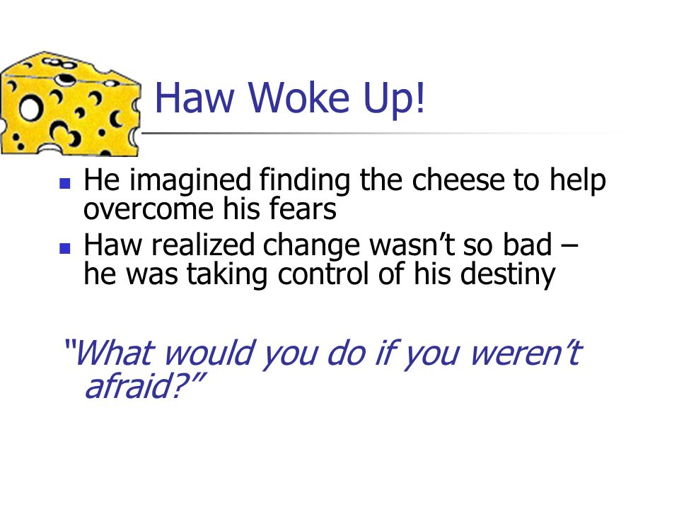 Haw Woke Up! He imagined finding the cheese to help overcome his fears Haw realized change wasnt so bad – he was taking control of his destiny What wo