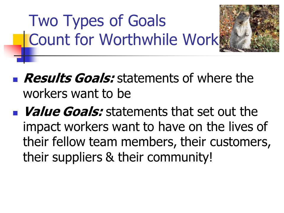 Two Types of Goals Count for Worthwhile Work Results Goals: statements of where the workers want to be Value Goals: statements that set out the impact workers want to have on the lives of their fellow team members, their customers, their suppliers & their community!