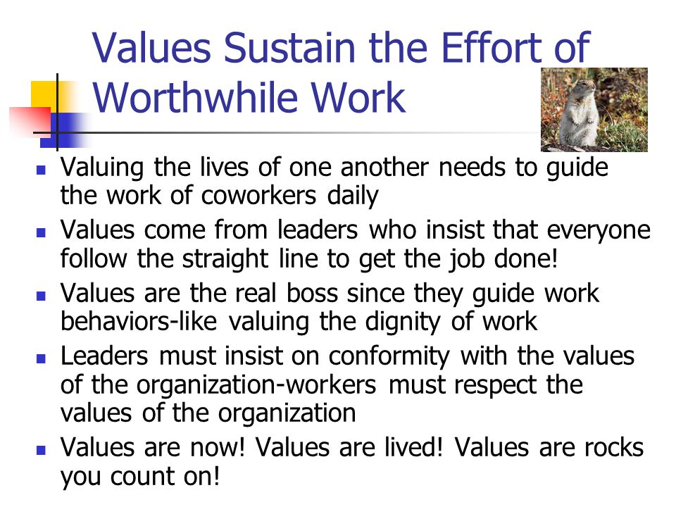 Values Sustain the Effort of Worthwhile Work Valuing the lives of one another needs to guide the work of coworkers daily Values come from leaders who insist that everyone follow the straight line to get the job done.