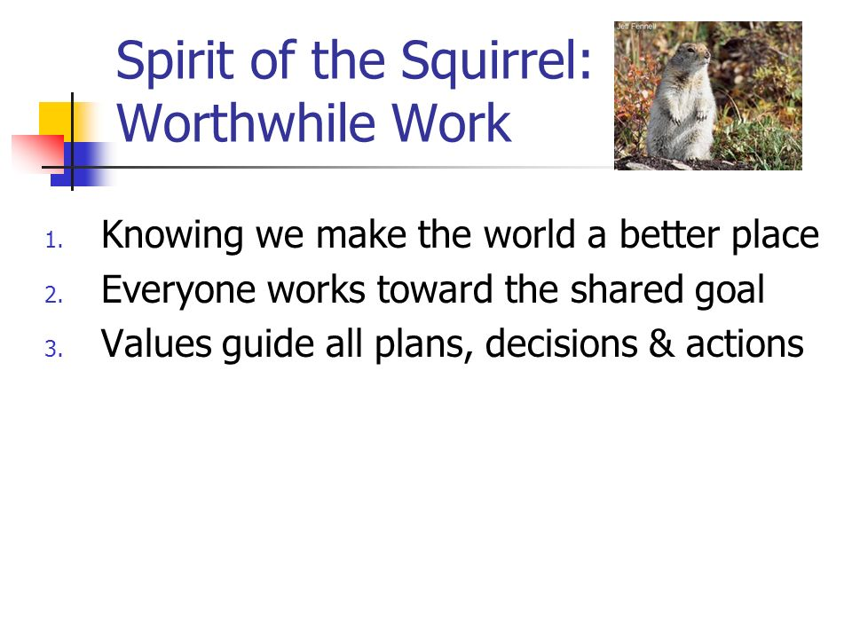 Spirit of the Squirrel: Worthwhile Work 1.Knowing we make the world a better place 2.