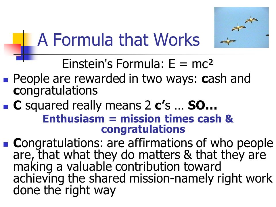 A Formula that Works Einstein s Formula: E = mc² People are rewarded in two ways: cash and congratulations C squared really means 2 cs … SO… Enthusiasm = mission times cash & congratulations Congratulations: are affirmations of who people are, that what they do matters & that they are making a valuable contribution toward achieving the shared mission-namely right work done the right way