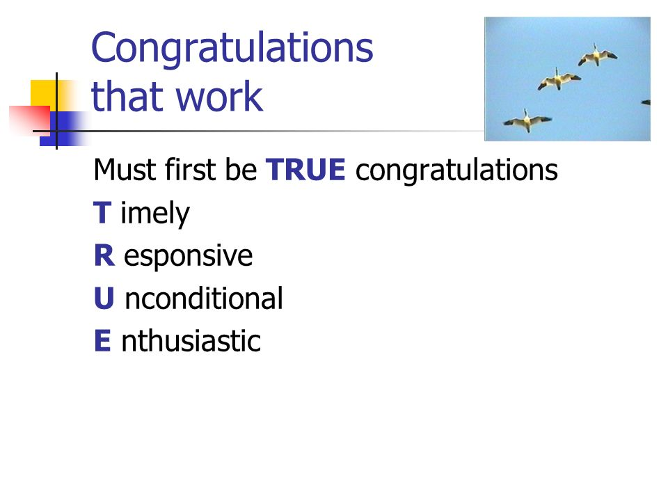 Congratulations that work Must first be TRUE congratulations T imely R esponsive U nconditional E nthusiastic