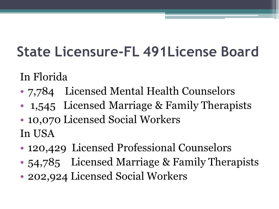 State Licensure-FL 491License Board In Florida 7,784 Licensed Mental Health Counselors 1,545 Licensed Marriage & Family Therapists 10,070 Licensed Soc