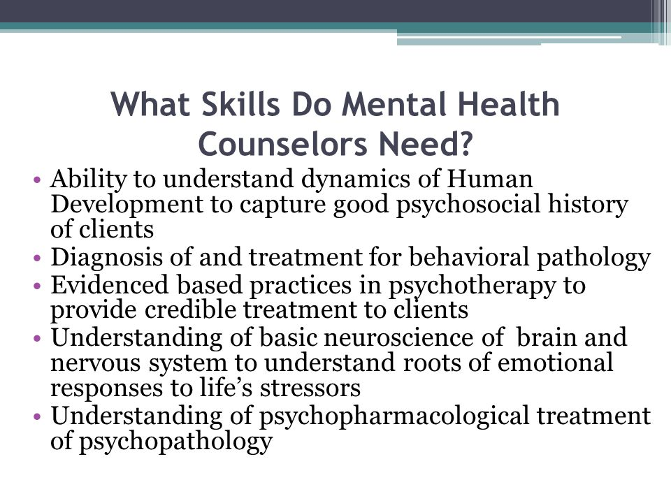 What Skills Do Mental Health Counselors Need? Ability to understand dynamics of Human Development to capture good psychosocial history of clients Diag