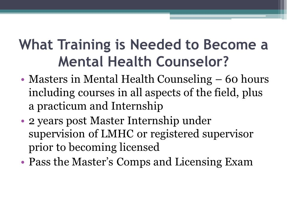 What Training is Needed to Become a Mental Health Counselor? Masters in Mental Health Counseling – 60 hours including courses in all aspects of the fi