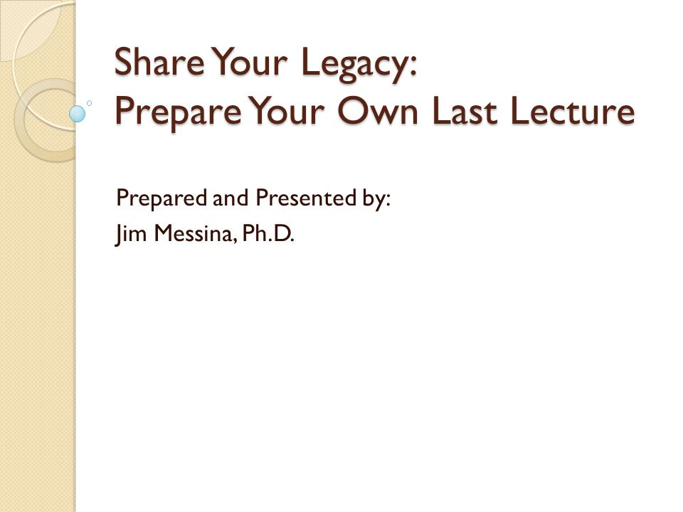 Share Your Legacy: Prepare Your Own Last Lecture Prepared and Presented by: Jim Messina, Ph.D.