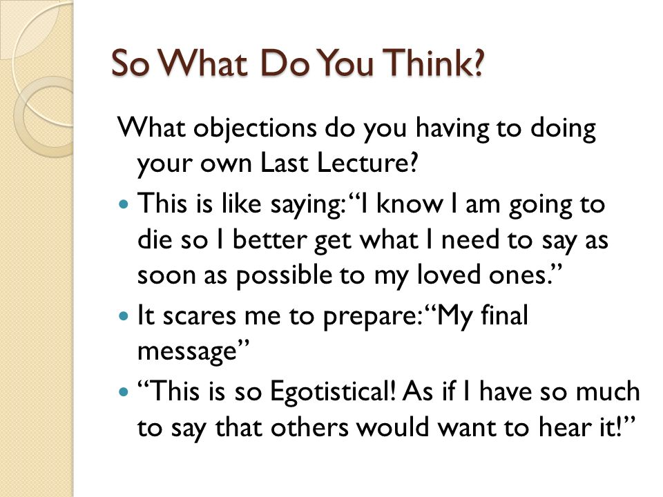 So What Do You Think? What objections do you having to doing your own Last Lecture? This is like saying: I know I am going to die so I better get what