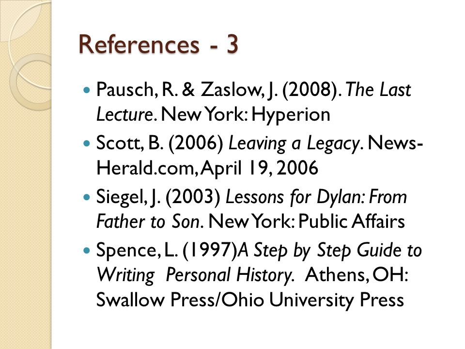 References - 3 Pausch, R. & Zaslow, J. (2008). The Last Lecture. New York: Hyperion Scott, B. (2006) Leaving a Legacy. News- Herald.com, April 19, 200