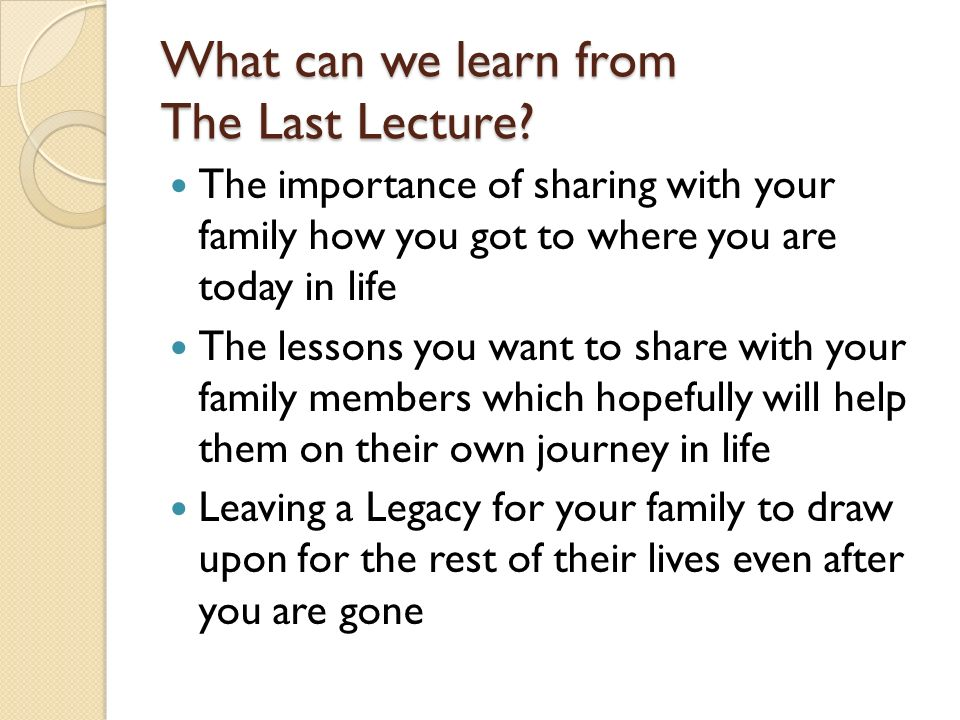 What can we learn from The Last Lecture? The importance of sharing with your family how you got to where you are today in life The lessons you want to