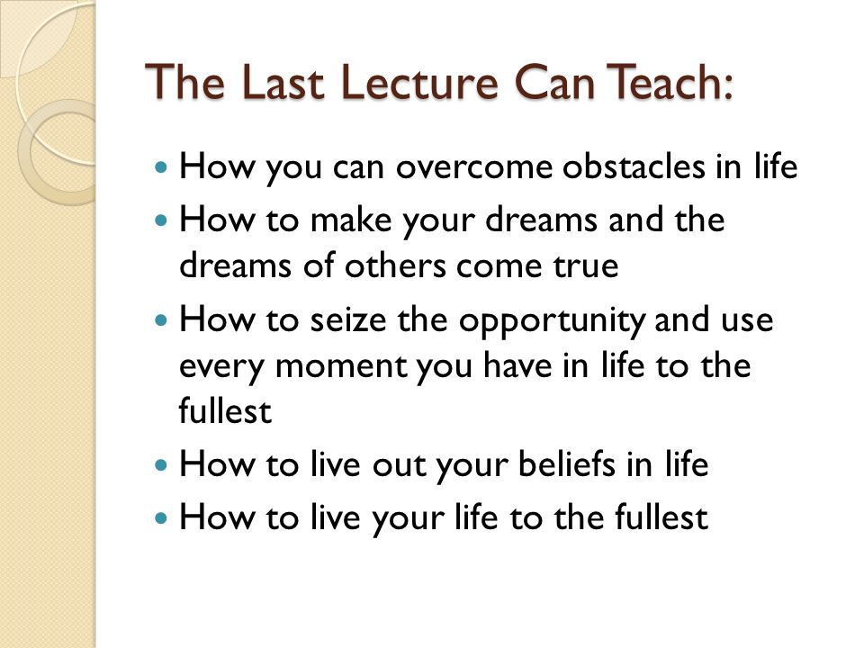 The Last Lecture Can Teach: How you can overcome obstacles in life How to make your dreams and the dreams of others come true How to seize the opportu