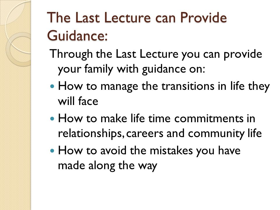 The Last Lecture can Provide Guidance: Through the Last Lecture you can provide your family with guidance on: How to manage the transitions in life th