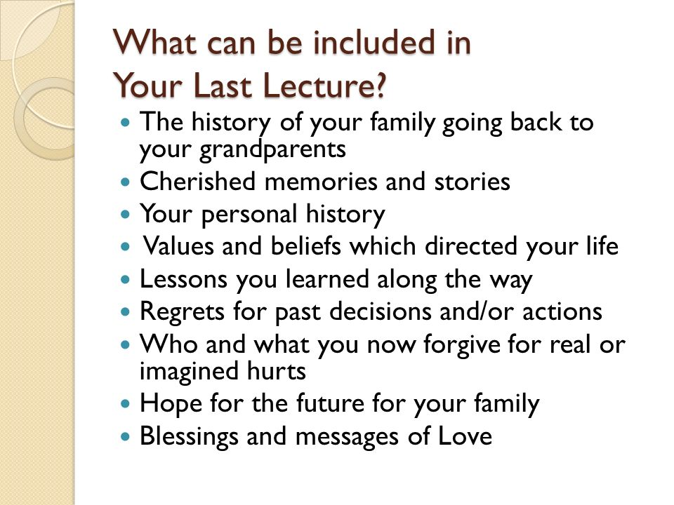 What can be included in Your Last Lecture? The history of your family going back to your grandparents Cherished memories and stories Your personal his