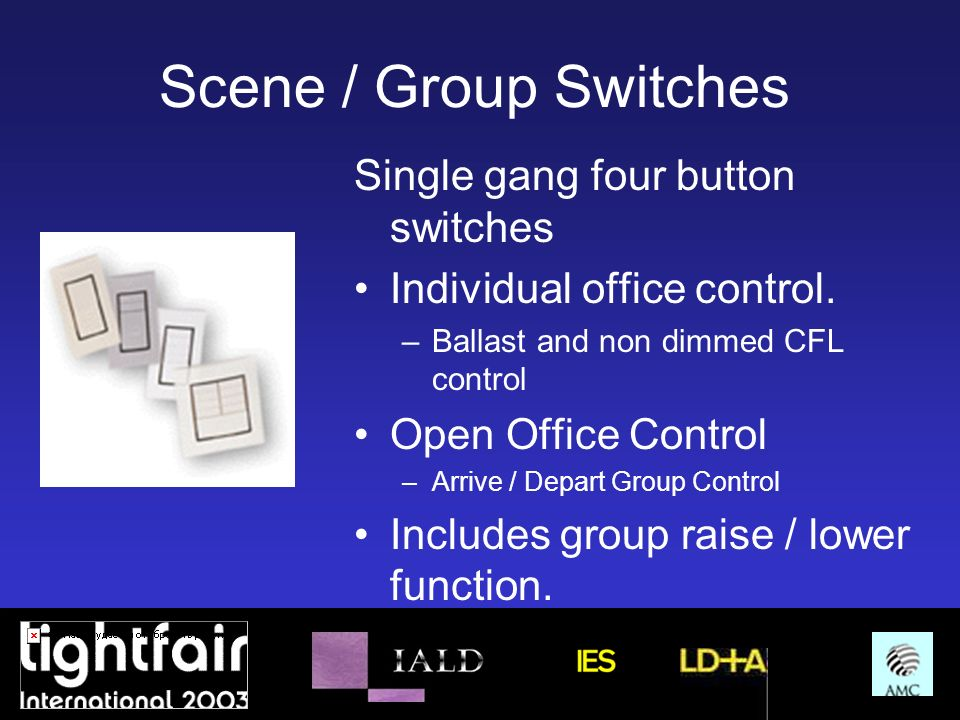 Scene / Group Switches Single gang four button switches Individual office control. –Ballast and non dimmed CFL control Open Office Control –Arrive / D