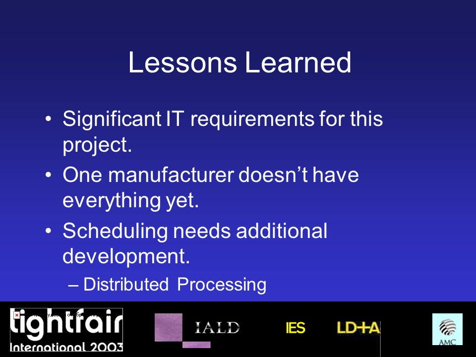 Lessons Learned Significant IT requirements for this project. One manufacturer doesnt have everything yet. Scheduling needs additional development. –D