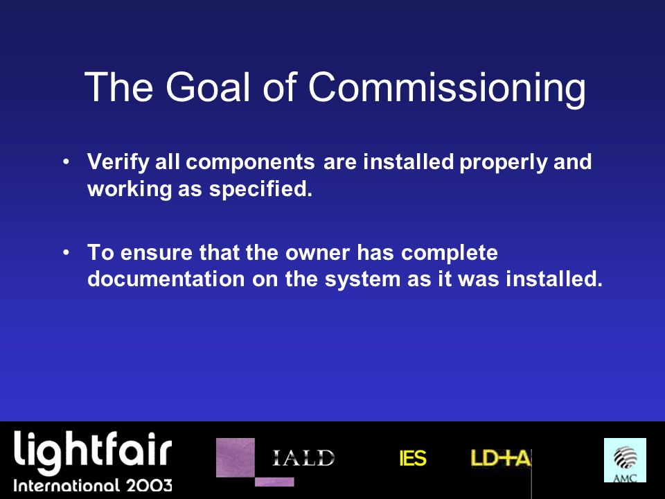 The Goal of Commissioning Verify all components are installed properly and working as specified. To ensure that the owner has complete documentation o