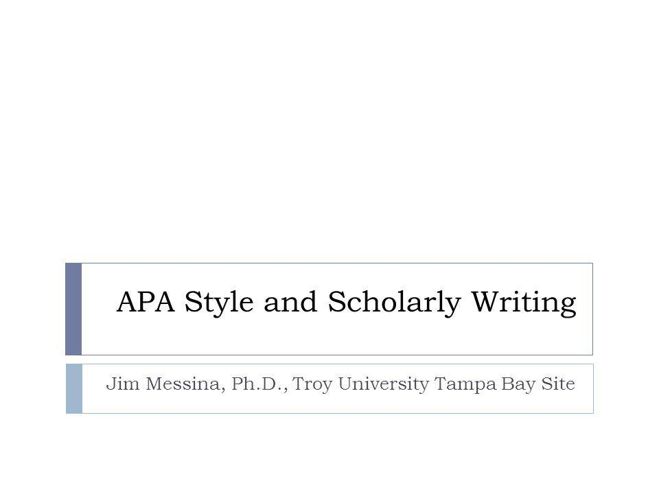 APA Style and Scholarly Writing Jim Messina, Ph.D., Troy University Tampa Bay Site
