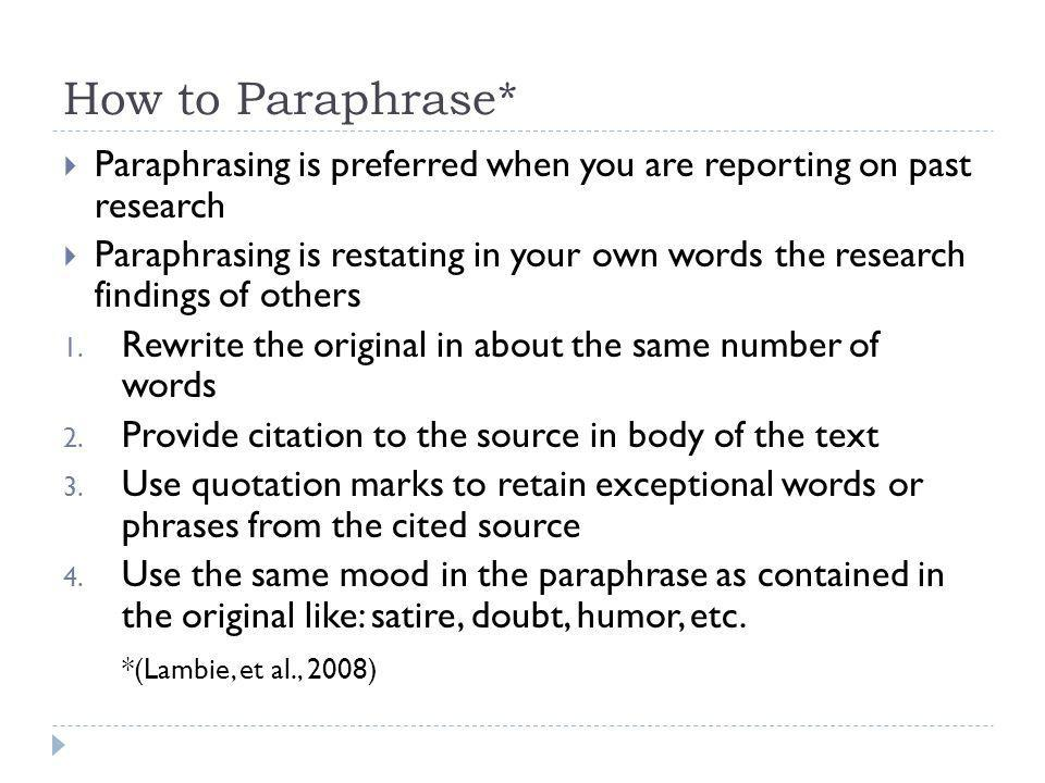 How to Paraphrase* Paraphrasing is preferred when you are reporting on past research Paraphrasing is restating in your own words the research findings