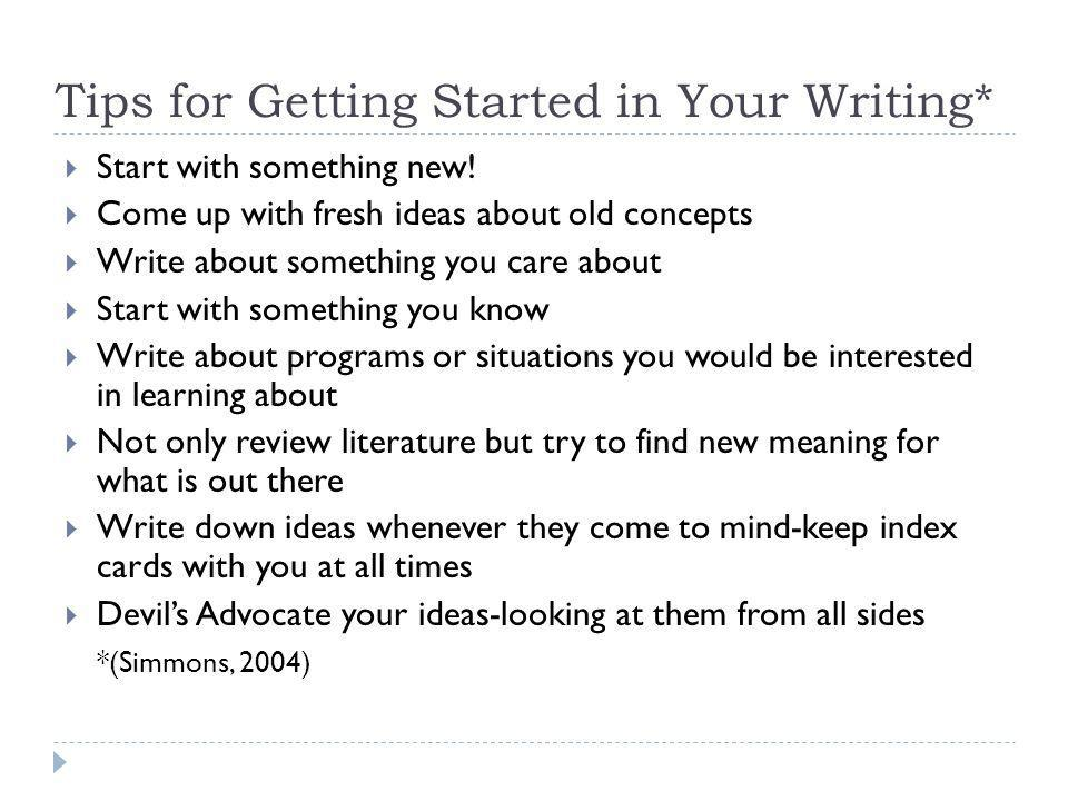 Tips for Getting Started in Your Writing* Start with something new! Come up with fresh ideas about old concepts Write about something you care about S