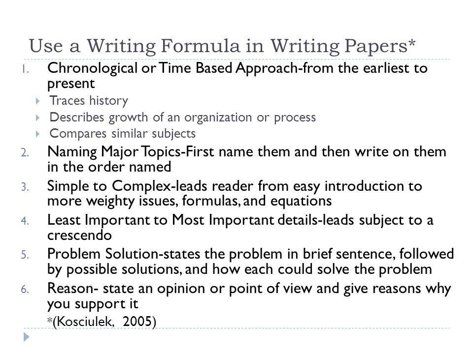 Use a Writing Formula in Writing Papers* 1. Chronological or Time Based Approach-from the earliest to present Traces history Describes growth of an or