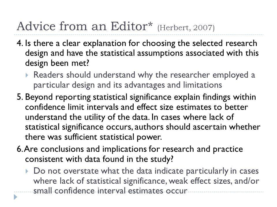 Advice from an Editor* (Herbert, 2007) 4. Is there a clear explanation for choosing the selected research design and have the statistical assumptions