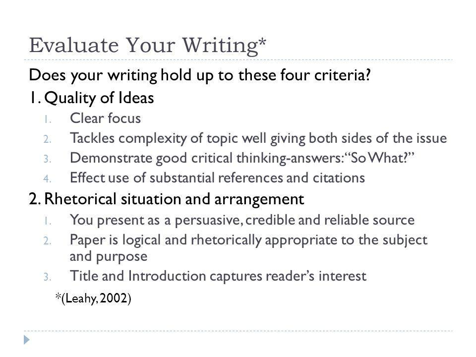 Evaluate Your Writing* Does your writing hold up to these four criteria? 1. Quality of Ideas 1. Clear focus 2. Tackles complexity of topic well giving