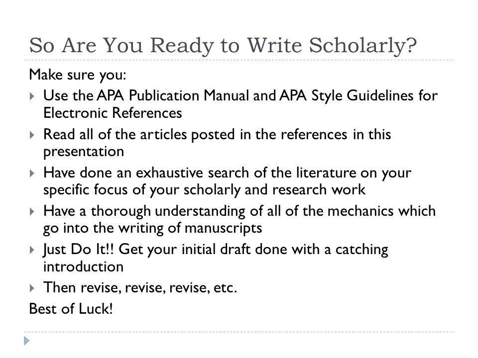 So Are You Ready to Write Scholarly? Make sure you: Use the APA Publication Manual and APA Style Guidelines for Electronic References Read all of the