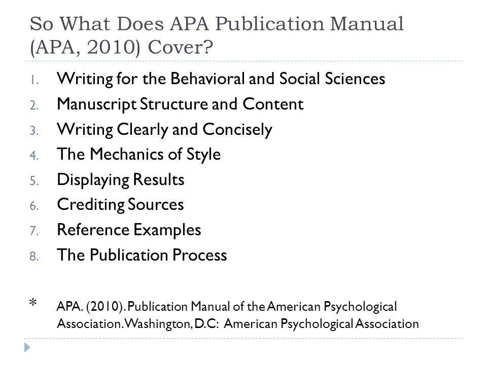 So What Does APA Publication Manual (APA, 2010) Cover? 1. Writing for the Behavioral and Social Sciences 2. Manuscript Structure and Content 3. Writin