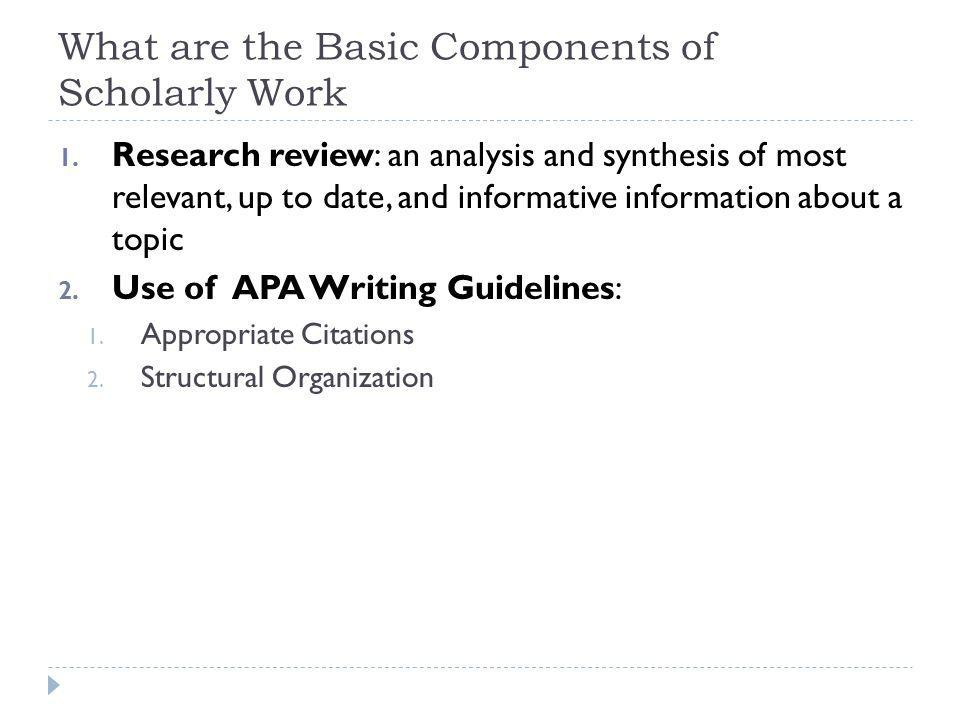 What are the Basic Components of Scholarly Work 1. Research review: an analysis and synthesis of most relevant, up to date, and informative informatio
