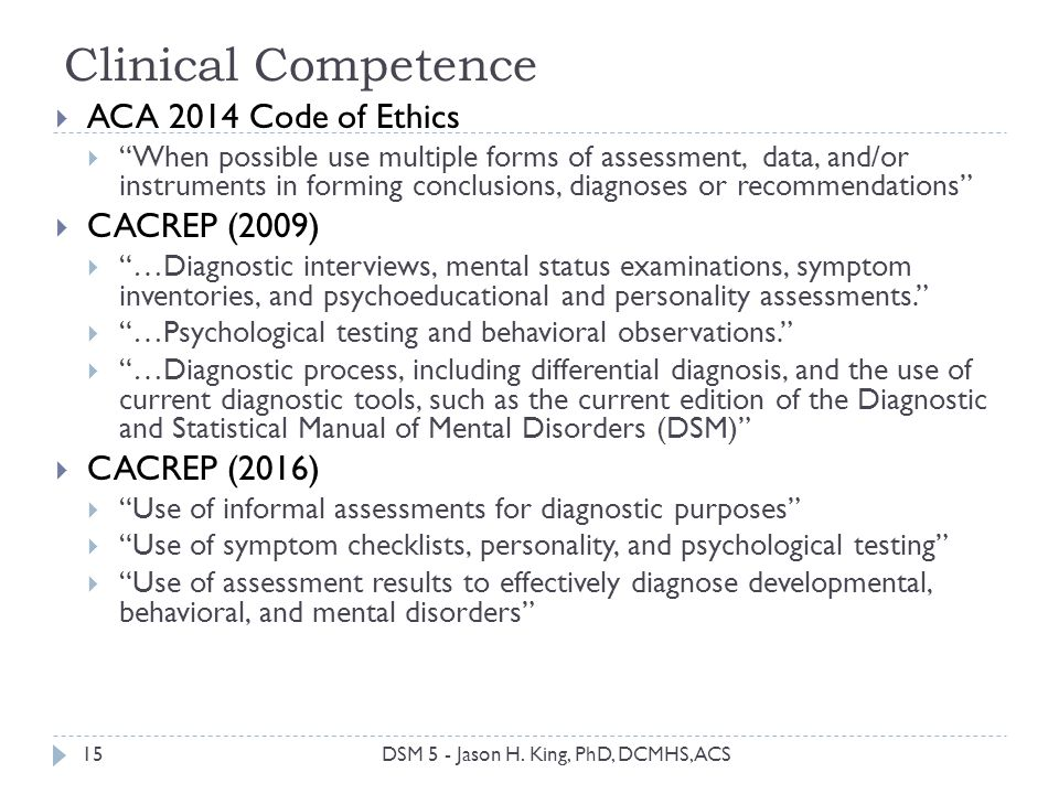 Clinical Competence 15 ACA 2014 Code of Ethics When possible use multiple forms of assessment, data, and/or instruments in forming conclusions, diagno