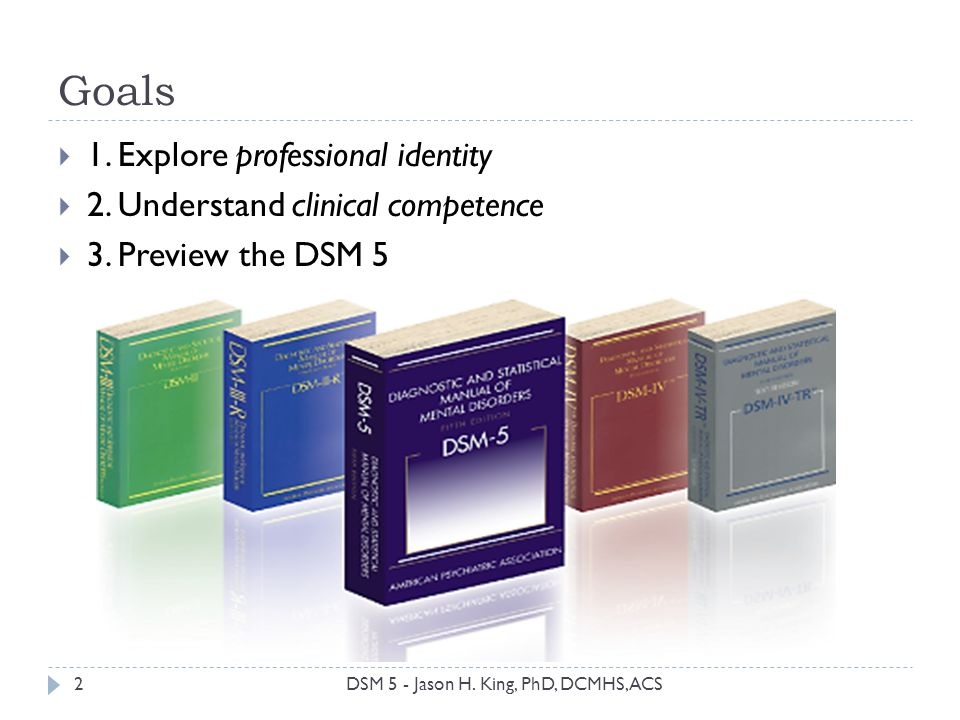 Goals 2 1. Explore professional identity 2. Understand clinical competence 3. Preview the DSM 5 DSM 5 - Jason H. King, PhD, DCMHS, ACS