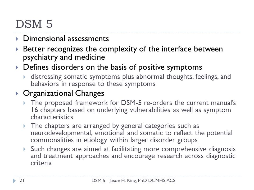 DSM 5 21 Dimensional assessments Better recognizes the complexity of the interface between psychiatry and medicine Defines disorders on the basis of p