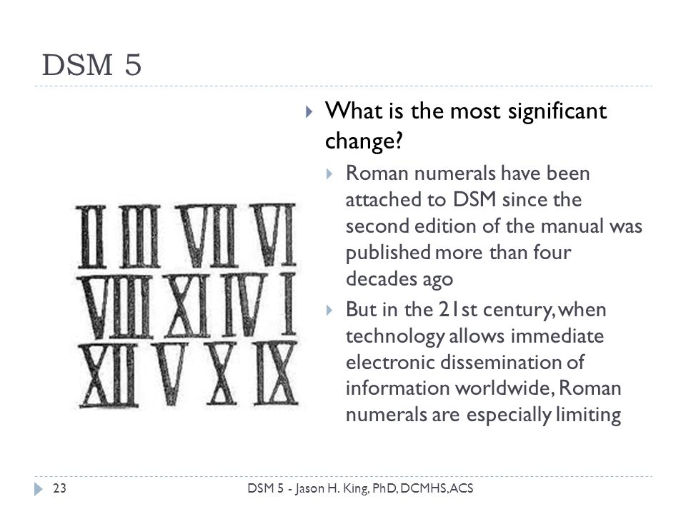 DSM 5 23 What is the most significant change? Roman numerals have been attached to DSM since the second edition of the manual was published more than