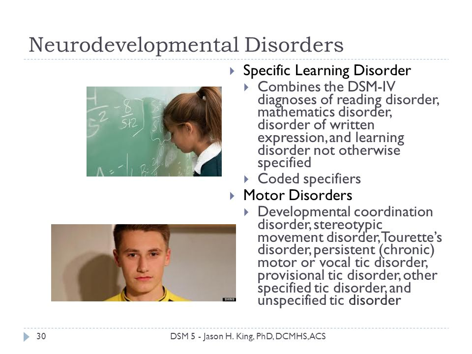 Neurodevelopmental Disorders 30 Specific Learning Disorder Combines the DSM-IV diagnoses of reading disorder, mathematics disorder, disorder of writte