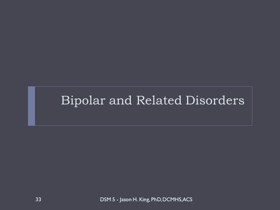 Bipolar and Related Disorders DSM 5 - Jason H. King, PhD, DCMHS, ACS33