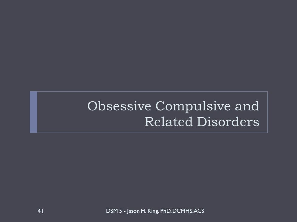 Obsessive Compulsive and Related Disorders DSM 5 - Jason H. King, PhD, DCMHS, ACS41