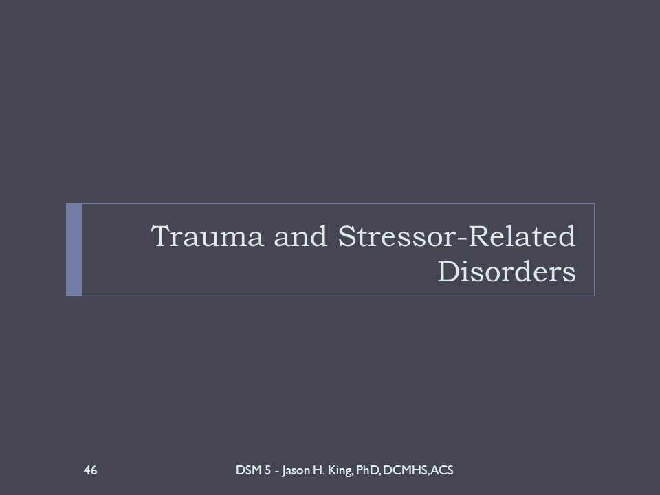Trauma and Stressor-Related Disorders DSM 5 - Jason H. King, PhD, DCMHS, ACS46