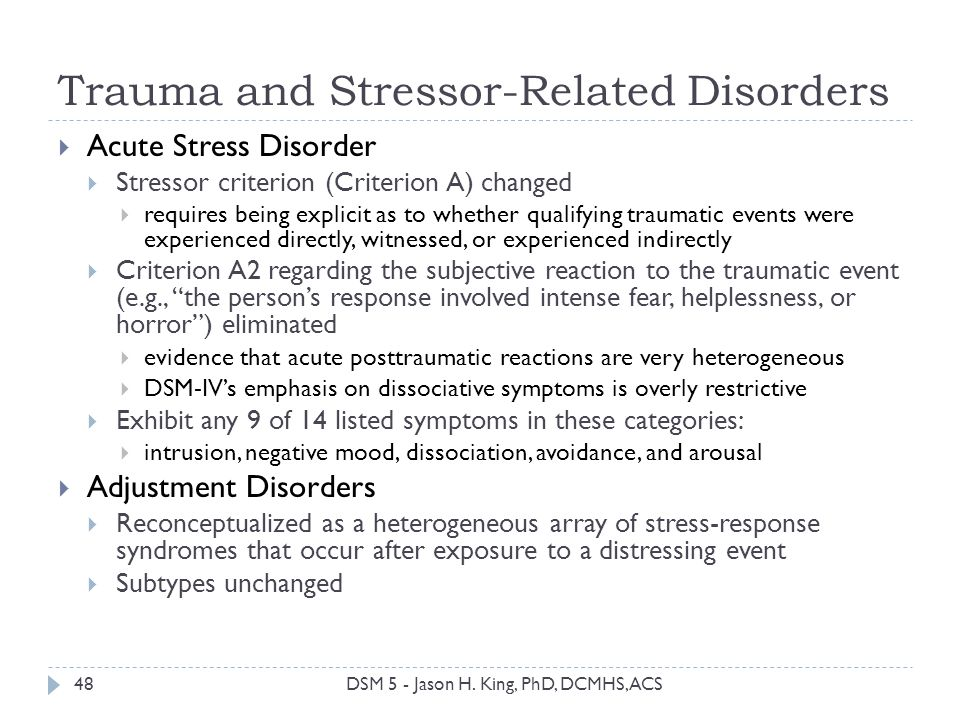 Trauma and Stressor-Related Disorders 48 Acute Stress Disorder Stressor criterion (Criterion A) changed requires being explicit as to whether qualifyi