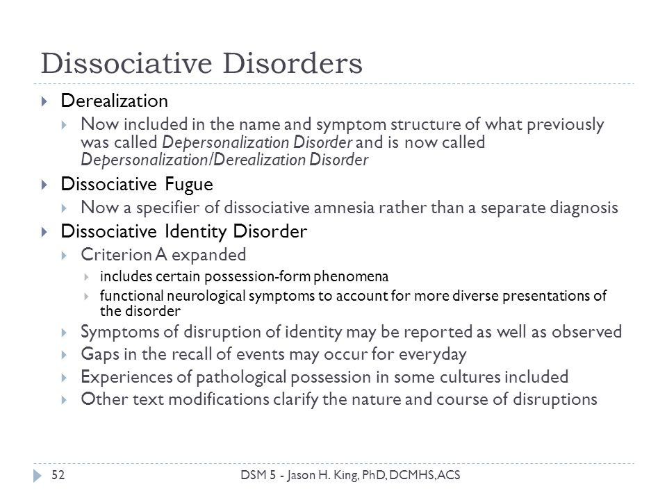 Dissociative Disorders 52 Derealization Now included in the name and symptom structure of what previously was called Depersonalization Disorder and is