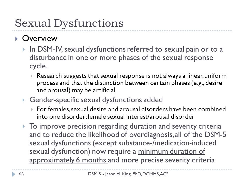 Sexual Dysfunctions 66 Overview In DSM-IV, sexual dysfunctions referred to sexual pain or to a disturbance in one or more phases of the sexual respons