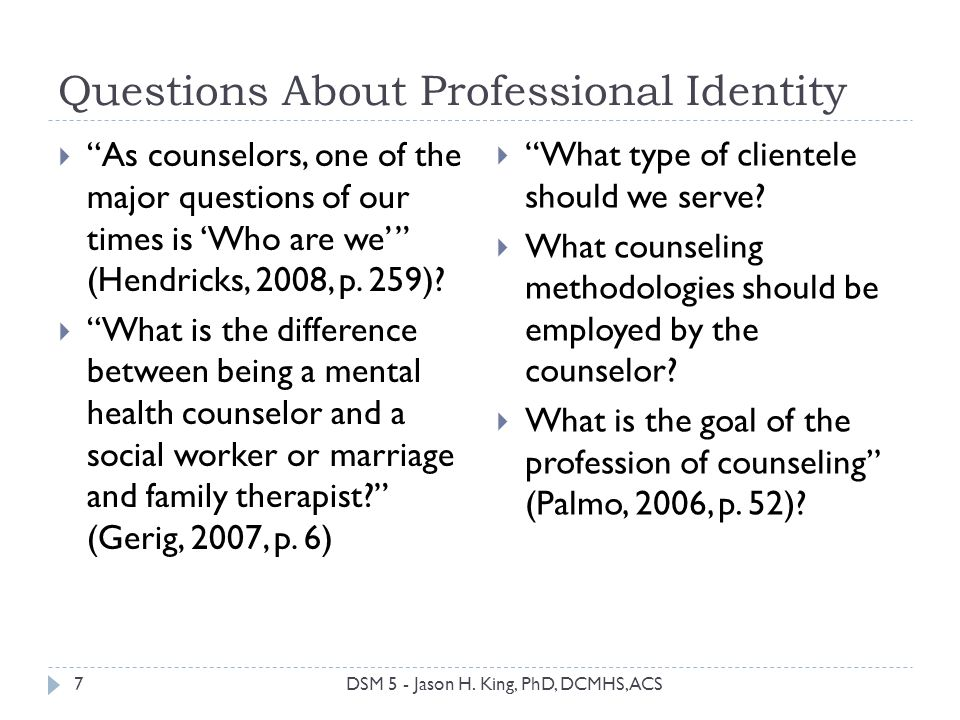 Questions About Professional Identity As counselors, one of the major questions of our times is Who are we (Hendricks, 2008, p. 259)? What is the diff