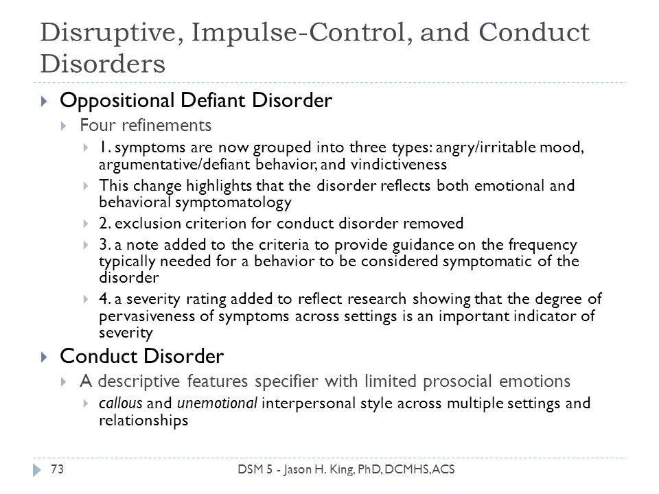 Disruptive, Impulse-Control, and Conduct Disorders 73 Oppositional Defiant Disorder Four refinements 1. symptoms are now grouped into three types: ang