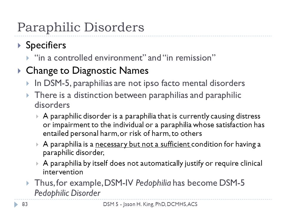 Paraphilic Disorders 83 Specifiers in a controlled environment and in remission Change to Diagnostic Names In DSM-5, paraphilias are not ipso facto me