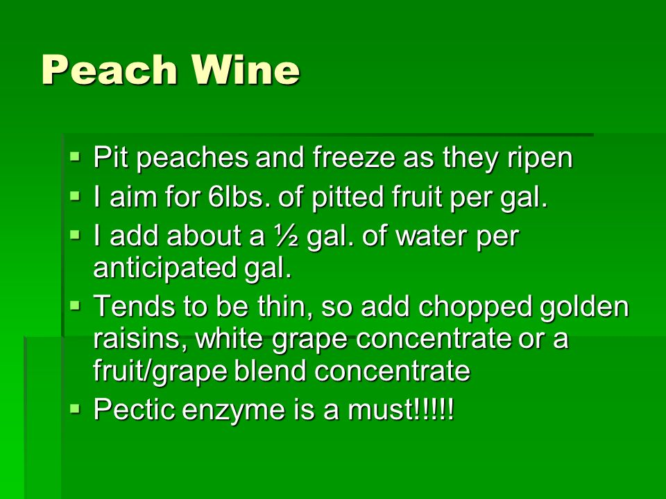 Peach Wine Pit peaches and freeze as they ripen Pit peaches and freeze as they ripen I aim for 6lbs. of pitted fruit per gal. I aim for 6lbs. of pitte
