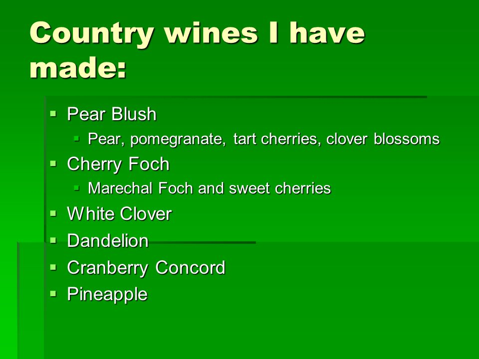 Country wines I have made: Pear Blush Pear Blush Pear, pomegranate, tart cherries, clover blossoms Pear, pomegranate, tart cherries, clover blossoms C