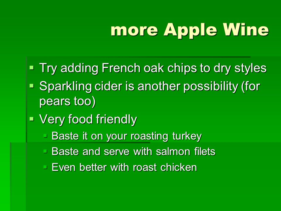 more Apple Wine Try adding French oak chips to dry styles Try adding French oak chips to dry styles Sparkling cider is another possibility (for pears